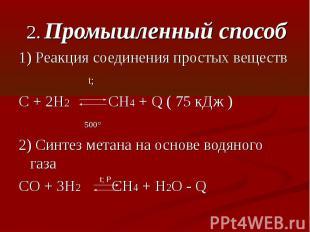 2. Промышленный способ1) Реакция соединения простых веществ t; C + 2H2 CH4 + Q (