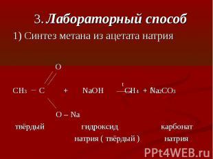 3. Лабораторный способ1) Синтез метана из ацетата натрия OCH3 C + NaOH CH4 + Na2