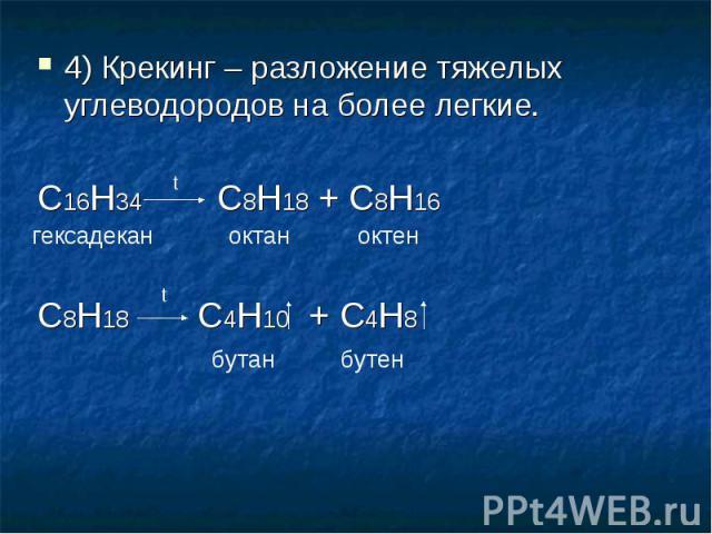 4) Крекинг – разложение тяжелых углеводородов на более легкие.С16H34 C8H18 + C8H16C8H18 C4H10 + C4H8