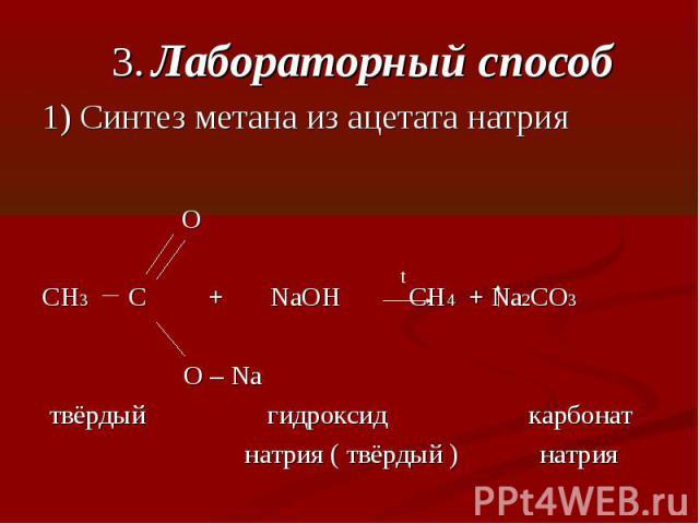 3. Лабораторный способ1) Синтез метана из ацетата натрия OCH3 C + NaOH CH4 + Na2CO3 О – Na твёрдый гидроксид карбонат натрия ( твёрдый ) натрия