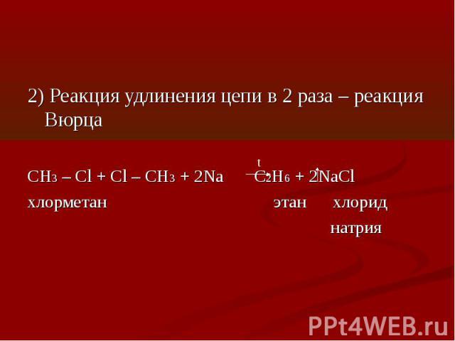 2) Реакция удлинения цепи в 2 раза – реакция ВюрцаCH3 – Cl + Cl – CH3 + 2Na C2H6 + 2NaCl хлорметан этан хлорид натрия
