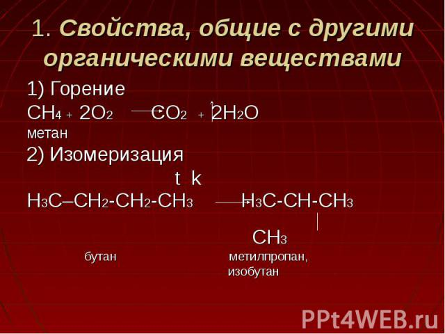 1. Свойства, общие с другими органическими веществами 1) ГорениеCH4 + 2O2 CO2 + 2H2Oметан2) Изомеризация t kH3C–CH2-CH2-CH3 H3C-CH-CH3 CH3 бутан метилпропан, изобутан