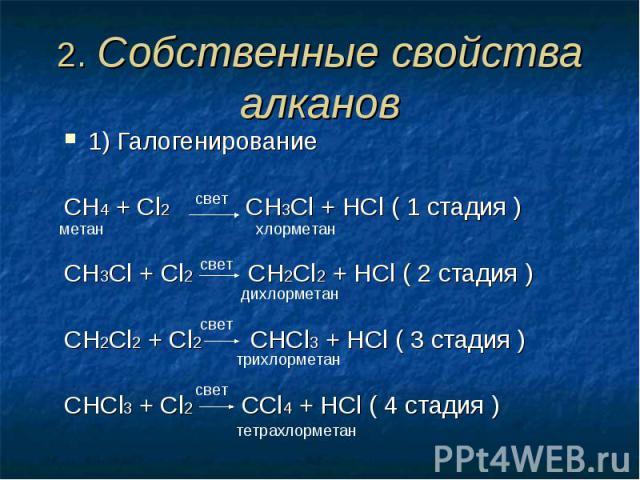 2. Собственные свойства алканов 1) ГалогенированиеCH4 + Cl2 CH3Cl + HCl ( 1 стадия )CH3Cl + Cl2 CH2Cl2 + HCl ( 2 стадия )СH2Cl2 + Cl2 CHCl3 + HCl ( 3 стадия )СHCl3 + Cl2 CCl4 + HCl ( 4 стадия )