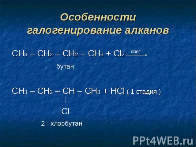 Особенности галогенирование алкановCH3 – CH2 – CH2 – CH3 + Cl2CH3 – CH2 – CH – CH3 + HCl ( 1 стадия )