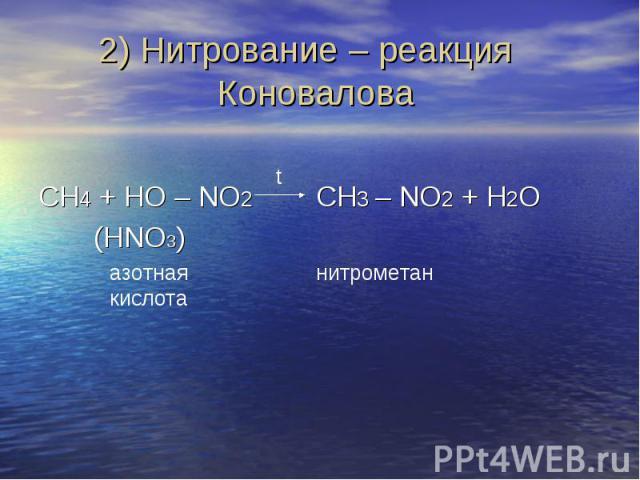 2) Нитрование – реакция Коновалова СH4 + HO – NO2 CH3 – NO2 + H2O (HNO3)