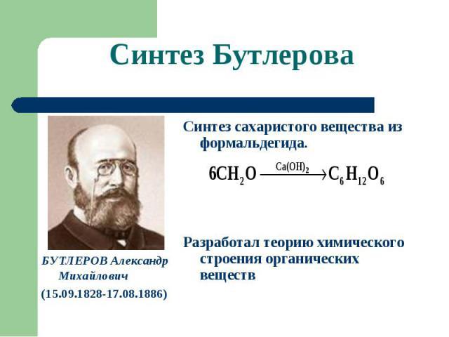 Синтез Бутлерова БУТЛЕРОВ Александр Михайлович(15.09.1828-17.08.1886) Синтез сахаристого вещества из формальдегида.Разработал теорию химического строения органических веществ