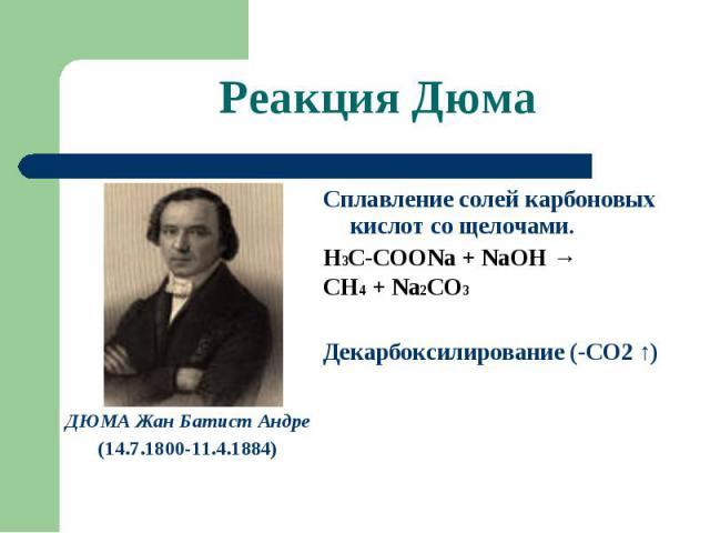 Реакция Дюма ДЮМА Жан Батист Андре(14.7.1800-11.4.1884) Сплавление солей карбоновых кислот со щелочами.Н3С-СООNa + NaOH →CH4 + Na2CO3Декарбоксилирование (-СО2 ↑)