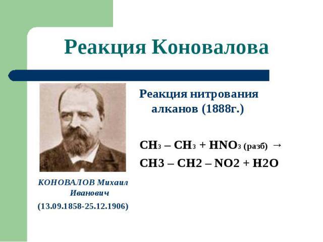 Реакция Коновалова КОНОВАЛОВ Михаил Иванович(13.09.1858-25.12.1906) Реакция нитрования алканов (1888г.)СН3 – СН3 + НNO3 (разб) →СН3 – СН2 – NO2 + H2O