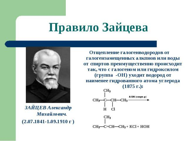 Правило Зайцева Отщепление галогенводородов от галогензамещенных алкпнов или воды от спиртов преимущественно происходит так, что с галогеном или гидроксилом (группа -ОН) уходит водород от наименее гидрованного атома углерода (1875 г.): ЗАЙЦЕВ Алекса…