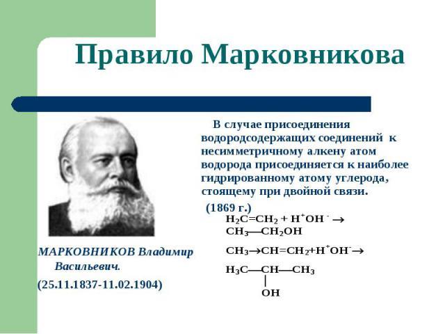 Правило Марковникова МАРКОВНИКОВ Владимир Васильевич.(25.11.1837-11.02.1904) В случае присоединения водородсодержащих соединений к несимметричному алкену атом водорода присоединяется к наиболее гидрированному атому углерода, стоящему при двойной свя…