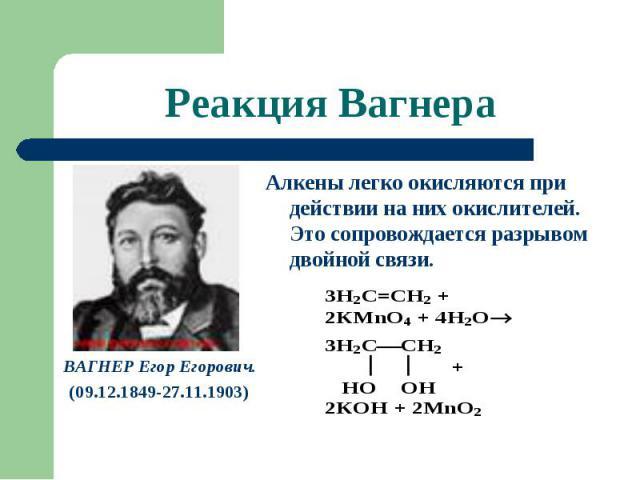 Реакция Вагнера ВАГНЕР Егор Егорович.(09.12.1849-27.11.1903) Алкены легко окисляются при действии на них окислителей. Это сопровождается разрывом двойной связи.