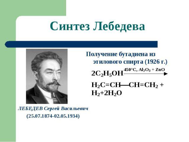 Синтез Лебедева Получение бутадиена из этилового спирта (1926 г.) ЛЕБЕДЕВ Сергей Васильевич(25.07.1874-02.05.1934)