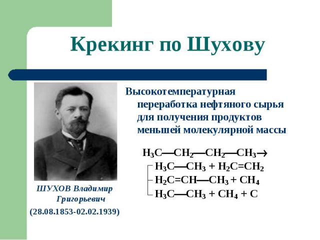Крекинг по Шухову ШУХОВ Владимир Григорьевич(28.08.1853-02.02.1939) Высокотемпературная переработка нефтяного сырья для получения продуктов меньшей молекулярной массы