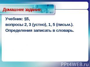 Домашнее задание: Учебник: §5, вопросы 2, 3 (устно), 1, 5 (письм.).Определения з