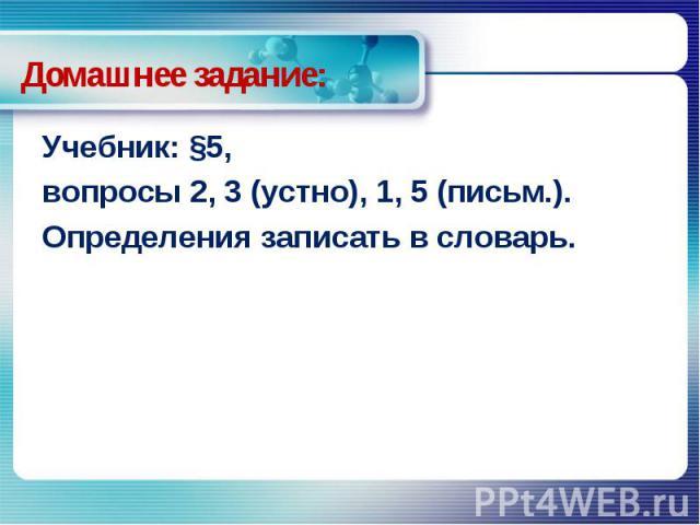 Домашнее задание: Учебник: §5, вопросы 2, 3 (устно), 1, 5 (письм.).Определения записать в словарь.