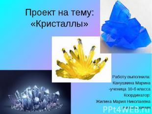 Проект на тему:«Кристаллы» Работу выполнила: Канушкина Марина-ученица 10-б класс