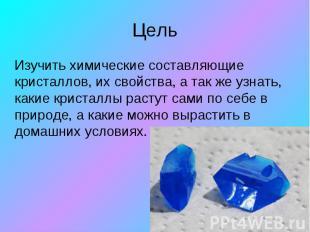 Цель Изучить химические составляющие кристаллов, их свойства, а так же узнать, к