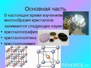 В настоящее время изучением многообразия кристаллов занимаются следующие науки: