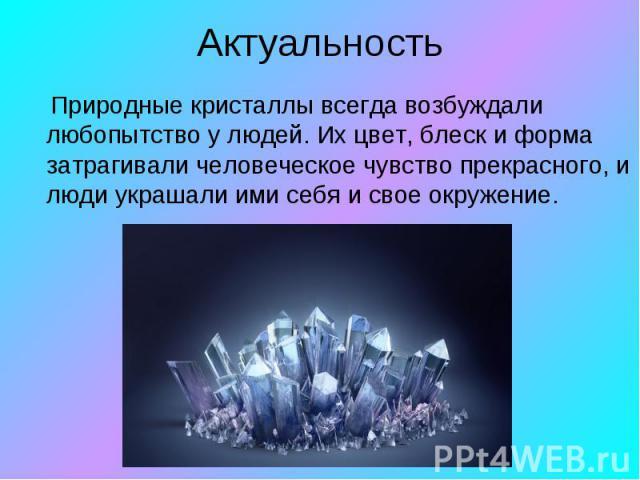 Актуальность Природные кристаллы всегда возбуждали любопытство у людей. Их цвет, блеск и форма затрагивали человеческое чувство прекрасного, и люди украшали ими себя и свое окружение.