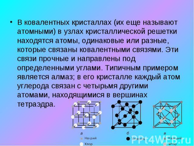 В ковалентных кристаллах (их еще называют атомными) в узлах кристаллической решетки находятся атомы, одинаковые или разные, которые связаны ковалентными связями. Эти связи прочные и направлены под определенными углами. Типичным примером является алм…