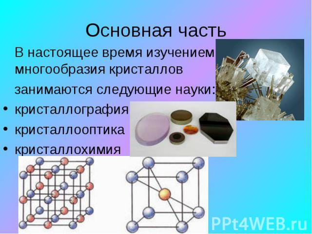 В настоящее время изучением многообразия кристаллов занимаются следующие науки: кристаллография кристаллооптика кристаллохимия