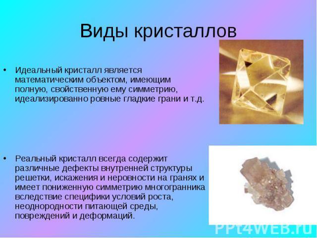 Виды кристаллов Идеальный кристалл является математическим объектом, имеющим полную, свойственную ему симметрию, идеализированно ровные гладкие грани и т.д.Реальный кристалл всегда содержит различные дефекты внутренней структуры решетки, искажения и…