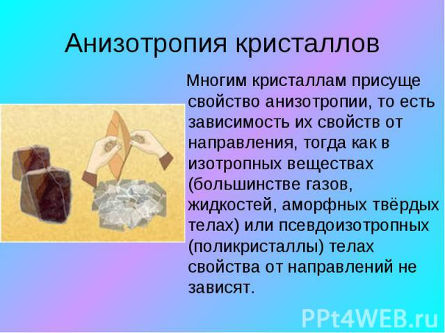Анизотропия кристаллов Многим кристаллам присуще свойство анизотропии, то есть зависимость их свойств от направления, тогда как в изотропных веществах (большинстве газов, жидкостей, аморфных твёрдых телах) или псевдоизотропных (поликристаллы) телах …