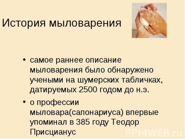 История мыловарения самое раннее описание мыловарения было обнаружено учеными на шумерских табличках, датируемых 2500 годом до н.э. о профессии мыловара(сапонариуса) впервые упоминал в 385 году Теодор Присцианус