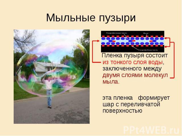 Мыльные пузыри Пленка пузыря состоит из тонкого слоя воды, заключенного между двумя слоями молекул мыла. эта пленка формирует шар с переливчатой поверхностью