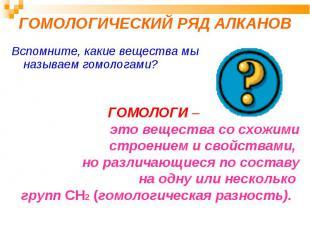 ГОМОЛОГИЧЕСКИЙ РЯД АЛКАНОВ Вспомните, какие вещества мы называем гомологами? ГОМ