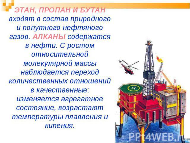 ЭТАН, ПРОПАН И БУТАН входят в состав природного и попутного нефтяного газов. АЛКАНЫ содержатся в нефти. С ростом относительной молекулярной массы наблюдается переход количественных отношений в качественные: изменяется агрегатное состояние, возрастаю…