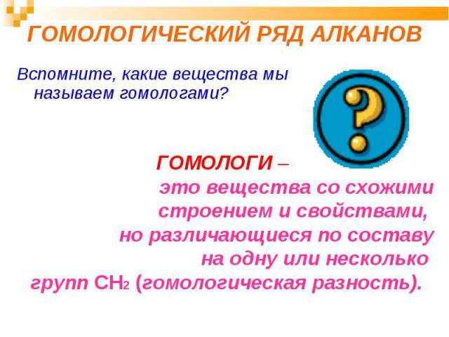 ГОМОЛОГИЧЕСКИЙ РЯД АЛКАНОВ Вспомните, какие вещества мы называем гомологами? ГОМОЛОГИ – это вещества со схожимистроением и свойствами, но различающиеся по составуна одну или несколько групп CH2 (гомологическая разность).