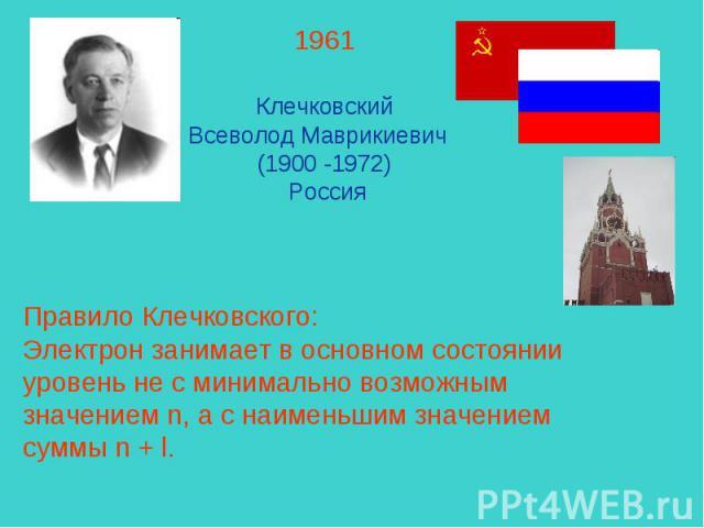 1961 Клечковский Всеволод Маврикиевич (1900 -1972) РоссияПравило Клечковского:Электрон занимает в основном состоянии уровень не с минимально возможным значением n, а с наименьшим значением суммы n + l.