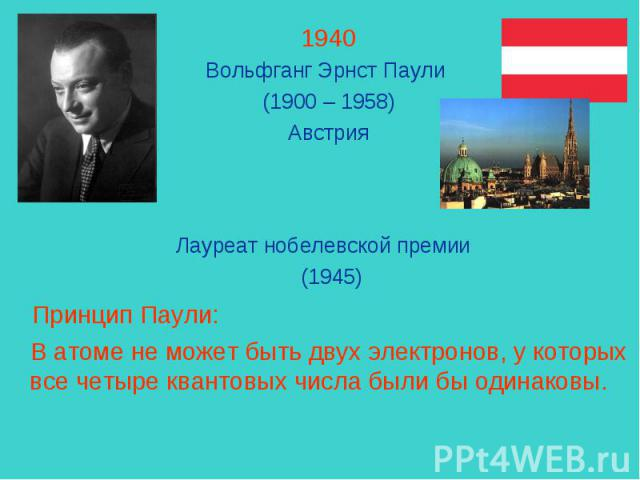1940Вольфганг Эрнст Паули (1900 – 1958)Австрия Лауреат нобелевской премии (1945) Принцип Паули: В атоме не может быть двух электронов, у которых все четыре квантовых числа были бы одинаковы.