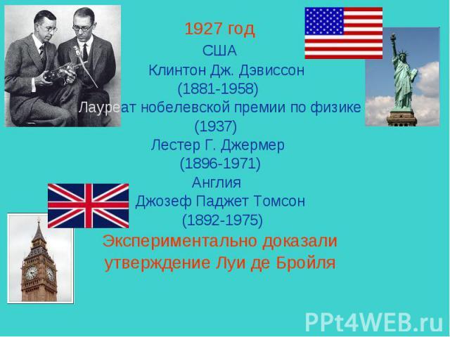 1927 год США Клинтон Дж. Дэвиссон (1881-1958) Лауреат нобелевской премии по физике(1937) Лестер Г.Джермер (1896-1971) Англия Джозеф ПаджетТомсон (1892-1975) Экспериментально доказали утверждение Луи де Бройля