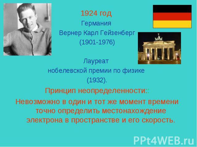 1924 год Германия Вернер Карл Гейзенберг (1901-1976) Лауреат нобелевской премии по физике (1932).Принцип неопределенности::Невозможно в один и тот же момент времени точно определить местонахождение электрона в пространстве и его скорость.