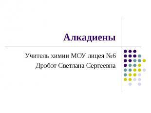 АлкадиеныУчитель химии МОУ лицея №6Дробот Светлана Сергеевна