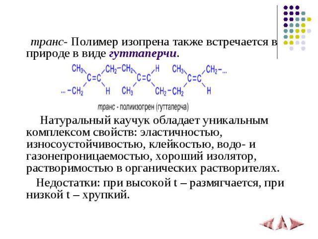 транс- Полимер изопрена также встречается в природе в виде гуттаперчи. Натуральный каучук обладает уникальным комплексом свойств: эластичностью, износоустойчивостью, клейкостью, водо- и газонепроницаемостью, хороший изолятор, растворимостью в органи…