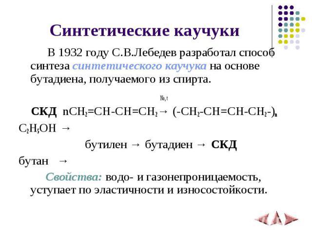 Синтетические каучуки В 1932 году С.В.Лебедев разработал способ синтеза синтетического каучука на основе бутадиена, получаемого из спирта. Na, t СКД nCH2=CH-CH=CH2→ (-CH2-CH=CH-CH2-)nC2H5OH → бутилен → бутадиен → СКД бутан → Свойства: водо- и газоне…