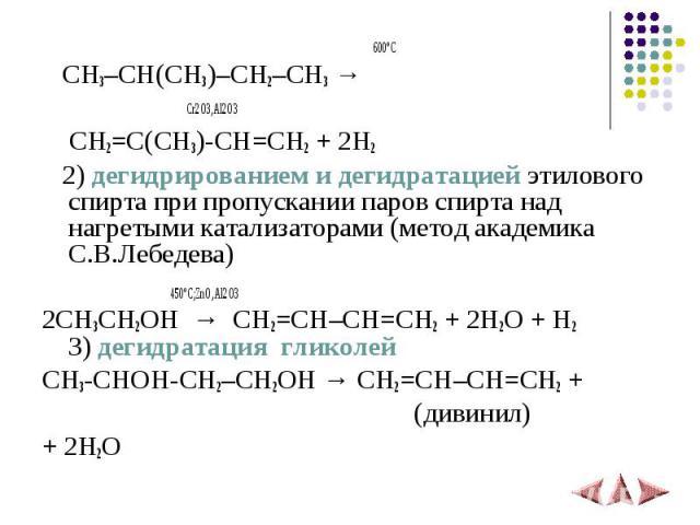 600ºС CH3–CH(CH3)–CH2–CH3 → Cr2O3,Al2O3 CH2=C(CH3)-CH=CH2 + 2H2 2)дегидрированием и дегидратацией этилового спирта при пропускании паров спирта над нагретыми катализаторами (метод академика С.В.Лебедева) 450ºС;ZnO,Al2O32CH3CH2OH→CH2=CH–CH=CH2 +…