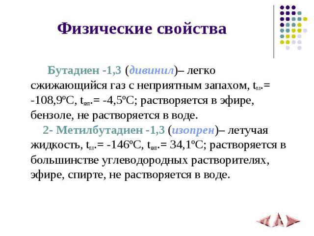 Бутадиен -1,3 (дивинил)– легко сжижающийся газ с неприятным запахом, tпл.= -108,9ºC, tкип.= -4,5ºC; растворяется в эфире, бензоле, не растворяется в воде. 2- Метилбутадиен -1,3 (изопрен)– летучая жидкость, tпл.= -146ºC, tкип.= 34,1ºC; растворяется в…