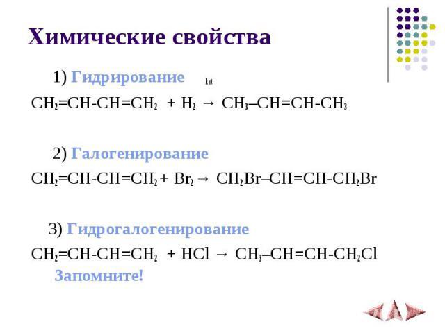 Химические свойства 1) Гидрирование kat CH2=CH-CH=CH2 + H2 → CH3–СH=CH-CH3 2) Галогенирование CH2=CH-CH=CH2 + Br2 → CH2Br–СH=CH-CH2Br 3) Гидрогалогенированиe CH2=CH-CH=CH2 + HCl → CH3–СH=CH-CH2ClЗапомните!