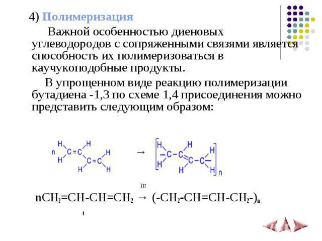 4) Полимеризация Важной особенностью диеновых углеводородов с сопряженными связями является способность их полимеризоваться в каучукоподобные продукты. В упрощенном виде реакцию полимеризации бутадиена -1,3 по схеме 1,4 присоединения можно представи…