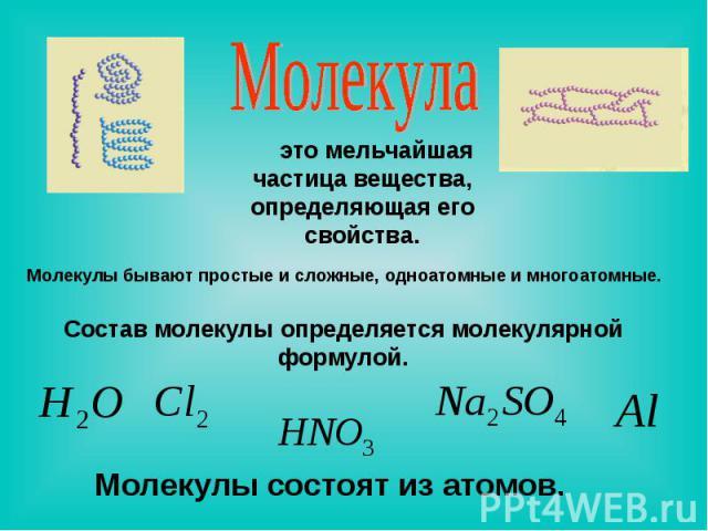 Молекула это мельчайшая частица вещества, определяющая его свойства. Молекулы бывают простые и сложные, одноатомные и многоатомные. Состав молекулы определяется молекулярной формулой. Молекулы состоят из атомов.