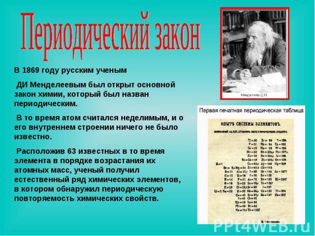 Периодический закон В 1869 году русским ученым ДИ Менделеевым был открыт основной закон химии, который был назван периодическим. В то время атом считался неделимым, и о его внутреннем строении ничего не было известно. Расположив 63 известных в то вр…