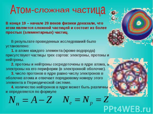 Атом-сложная частица В конце 19 – начале 20 веков физики доказали, что атом является сложной частицей и состоит из более простых (элементарных) частиц. В результате проведенных исследований было установлено: 1. в атоме каждого элемента (кроме водоро…