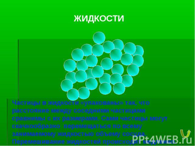 ЖИДКОСТИ Частицы в жидкости «упакованы» так, что расстояние между соседними частицами сравнимы с их размерами. Сами частицы могут скачкообразно перемещаться по всему занимаемому жидкостью объему сосуда. Перемешивание жидкостей происходит медленно.