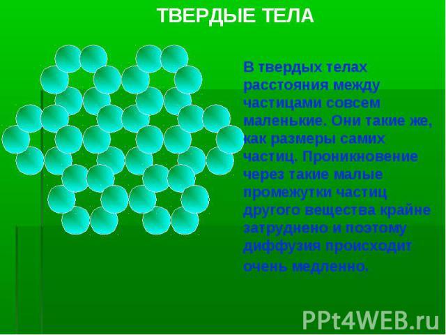 ТВЕРДЫЕ ТЕЛА В твердых телах расстояния между частицами совсем маленькие. Они такие же, как размеры самих частиц. Проникновение через такие малые промежутки частиц другого вещества крайне затруднено и поэтому диффузия происходит очень медленно.
