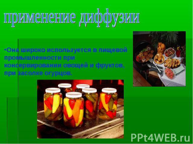 применение диффузии Она широко используется в пищевой промышленности при консервировании овощей и фруктов, при засолке огурцов.