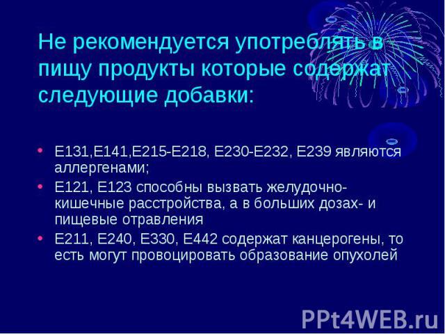 Не рекомендуется употреблять в пищу продукты которые содержат следующие добавки: Е131,Е141,Е215-Е218, Е230-Е232, Е239 являются аллергенами; Е121, Е123 способны вызвать желудочно-кишечные расстройства, а в больших дозах- и пищевые отравленияЕ211, Е24…
